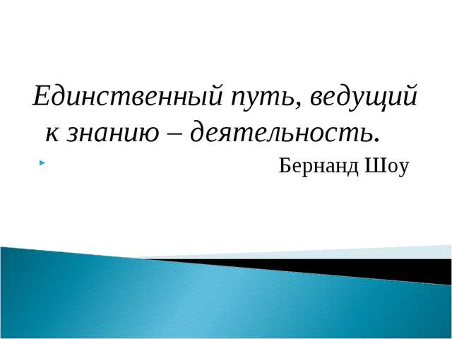 Единственный путь, ведущий к знанию – деятельность. Бернанд Шоу