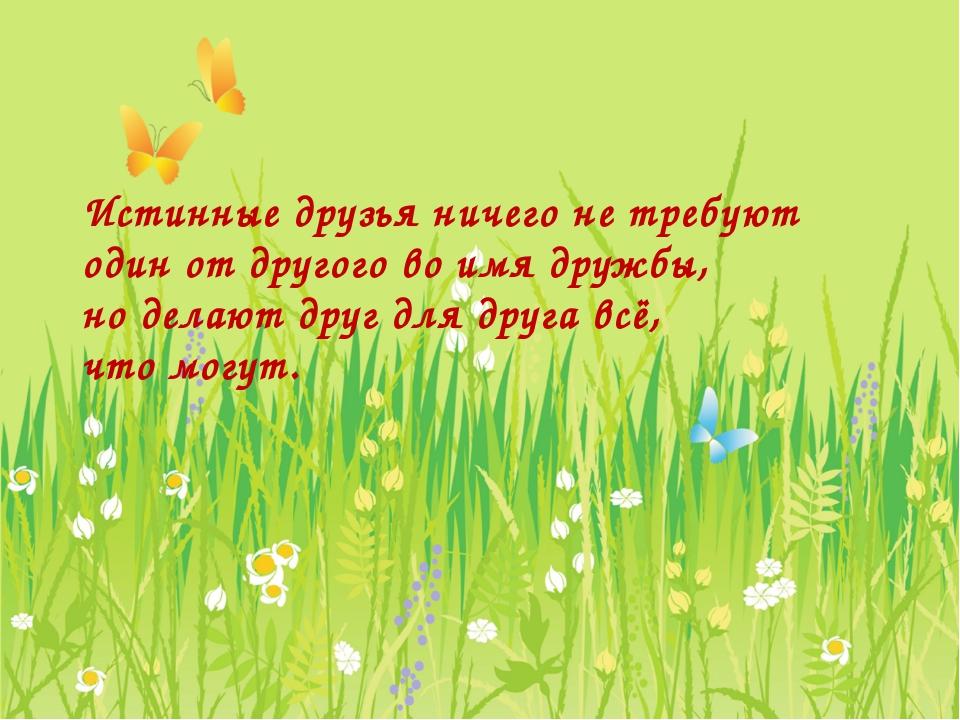 Истинные друзья ничего не требуют один от другого во имя дружбы, но делают др...