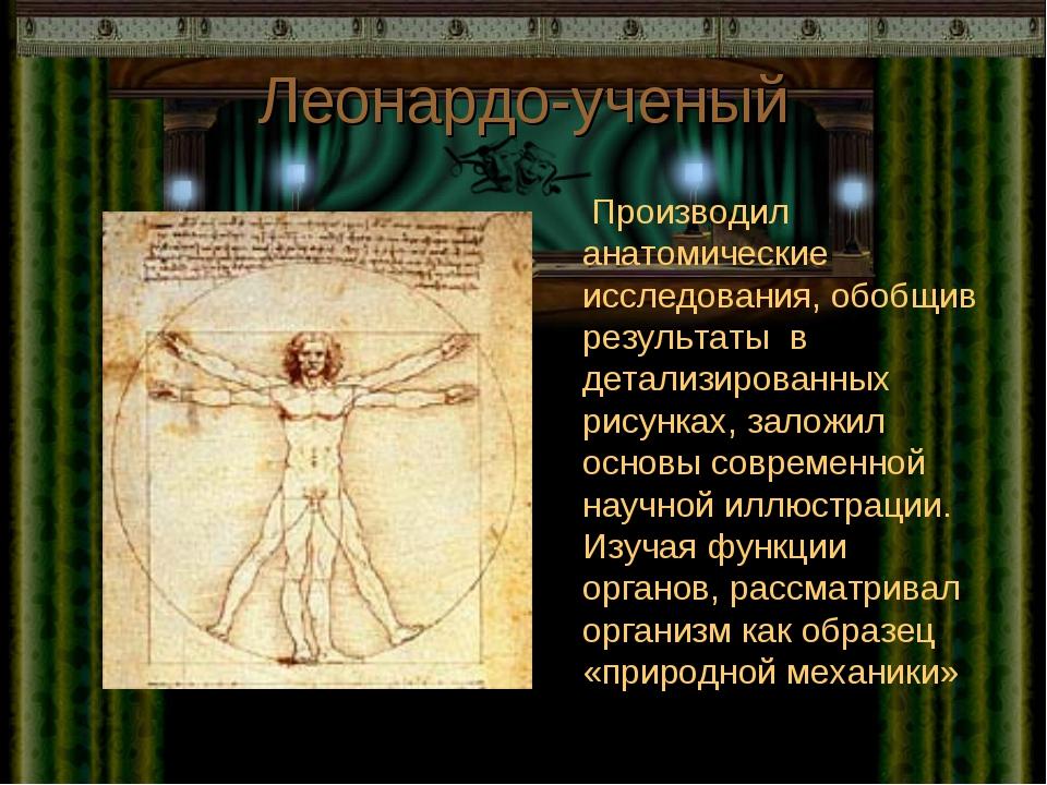Леонардо-ученый Производил анатомические исследования, обобщив результаты в д...