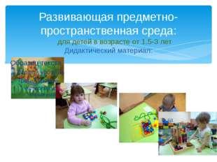 Развивающая предметно-пространственная среда: для детей в возрасте от 1.5-3 л