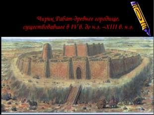 Чирик Рабат-древнее городище, существовавшее в IV в. до н.э. –XIII в. н.э.