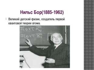 Нильс Бор(1885-1962) Великий датский физик, создатель первой квантовой теории