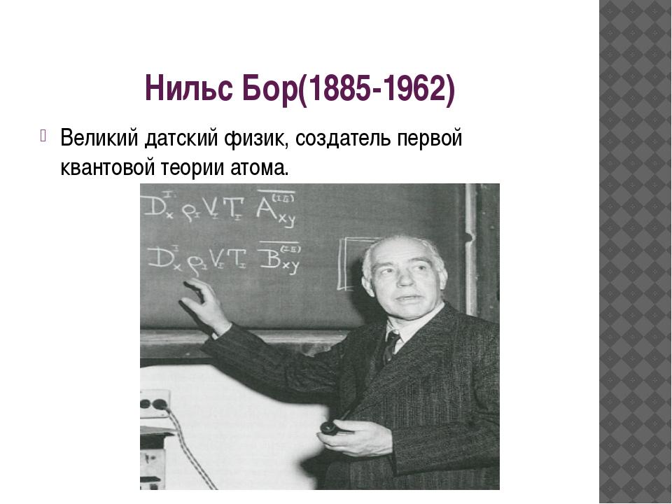 Нильс Бор(1885-1962) Великий датский физик, создатель первой квантовой теории...