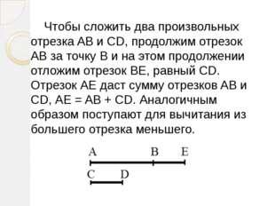 Чтобы сложить два произвольных отрезка AB и CD, продолжим отрезок АВ за точк