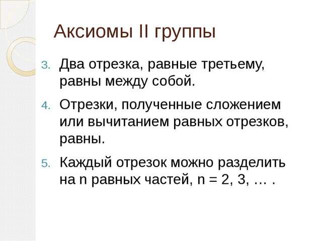 Аксиомы II группы Два отрезка, равные третьему, равны между собой. Отрезки, п...
