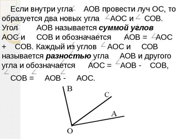 Если внутри угла АОВ провести луч ОС, то образуется два новых угла АОС и СОВ...