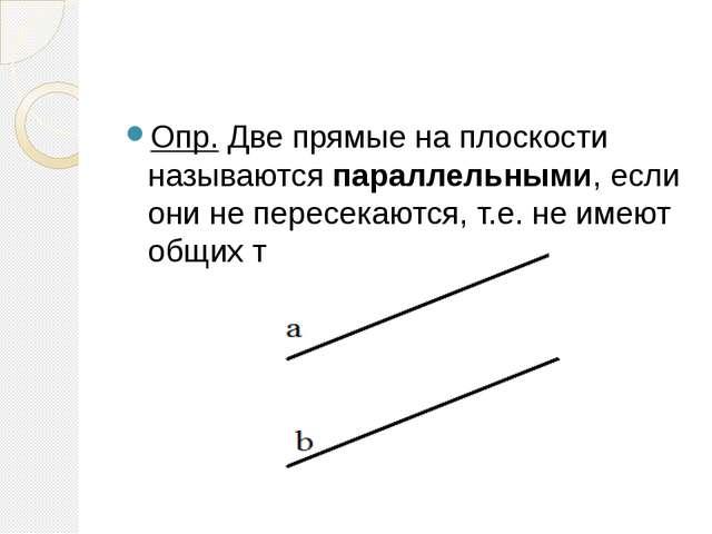 Опр. Две прямые на плоскости называются параллельными, если они не пересекаю...