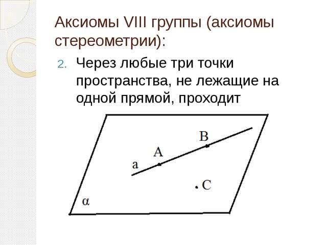 Аксиомы VIII группы (аксиомы стереометрии): Через любые три точки пространств...
