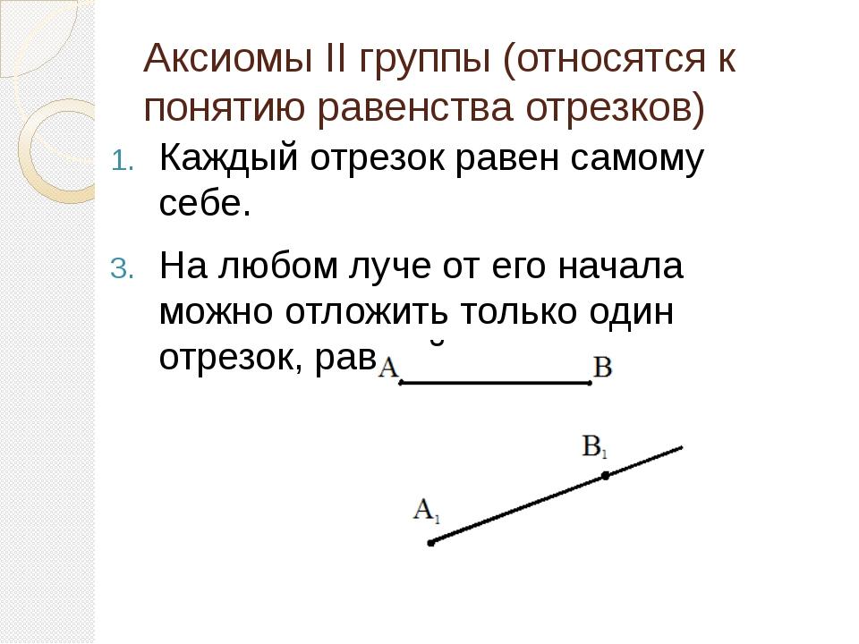 Аксиомы II группы (относятся к понятию равенства отрезков) Каждый отрезок рав...
