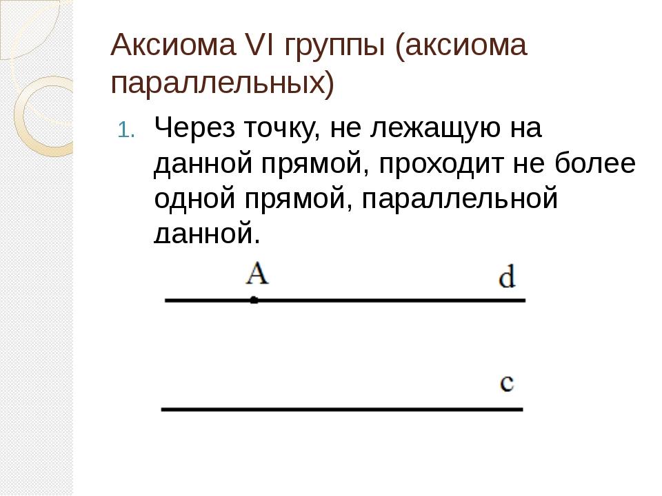 Аксиома VI группы (аксиома параллельных) Через точку, не лежащую на данной пр...