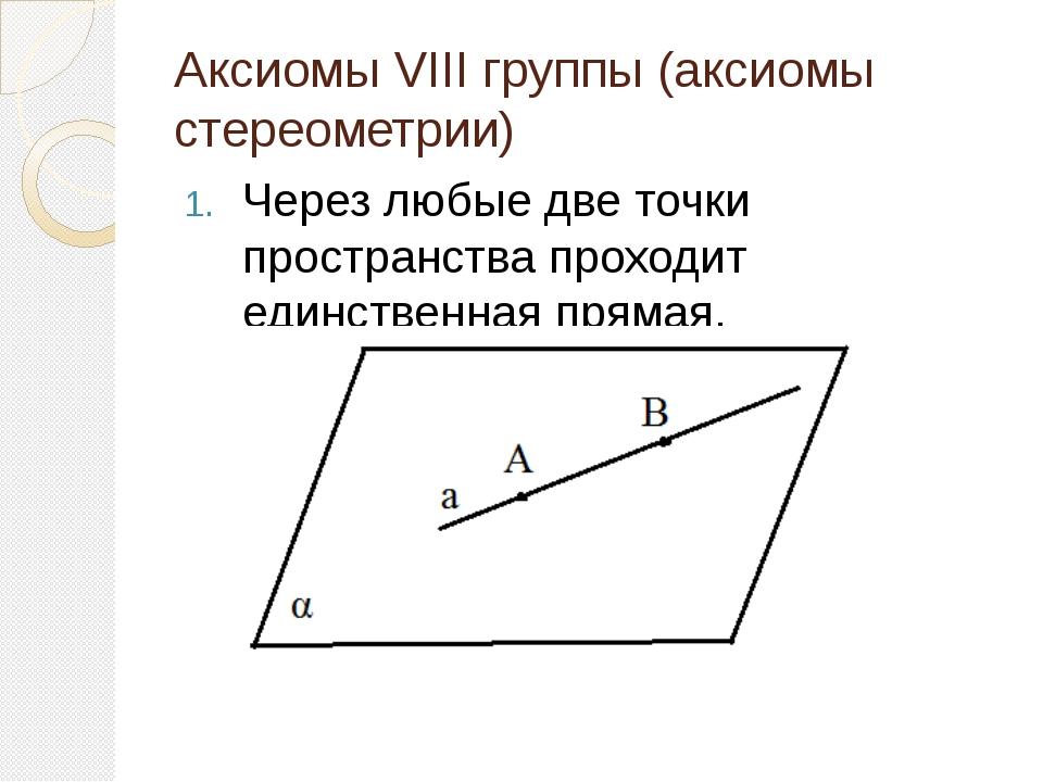Аксиомы VIII группы (аксиомы стереометрии) Через любые две точки пространства...