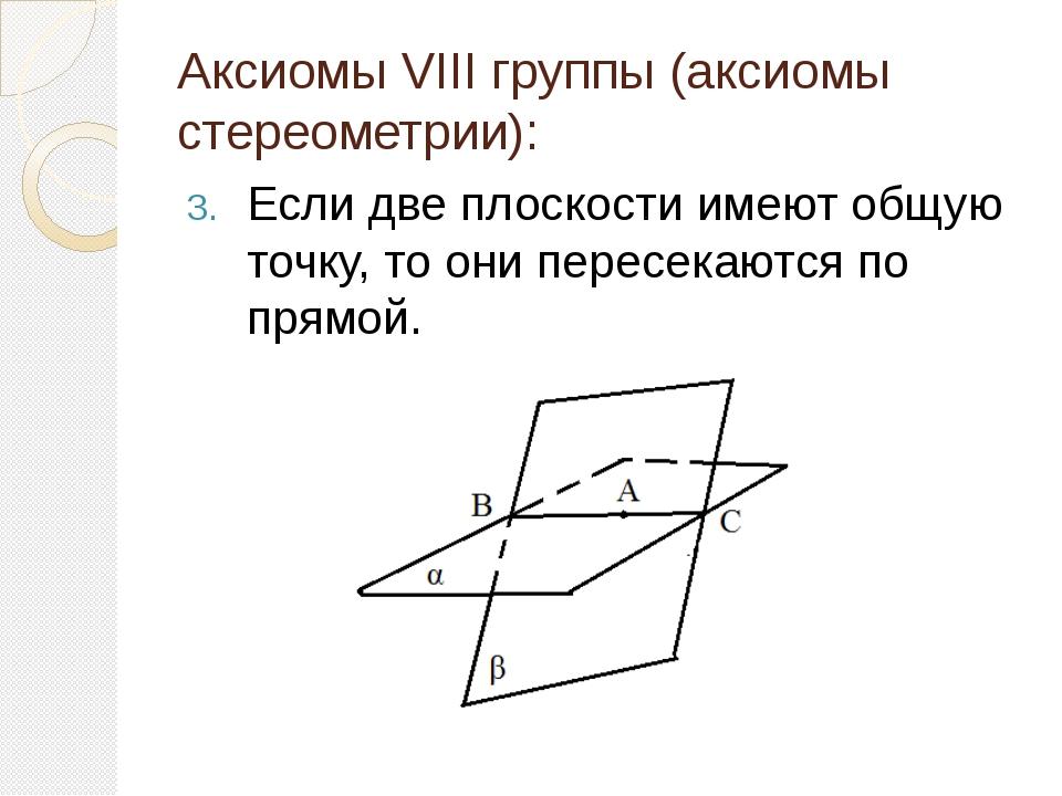 Аксиомы VIII группы (аксиомы стереометрии): Если две плоскости имеют общую то...