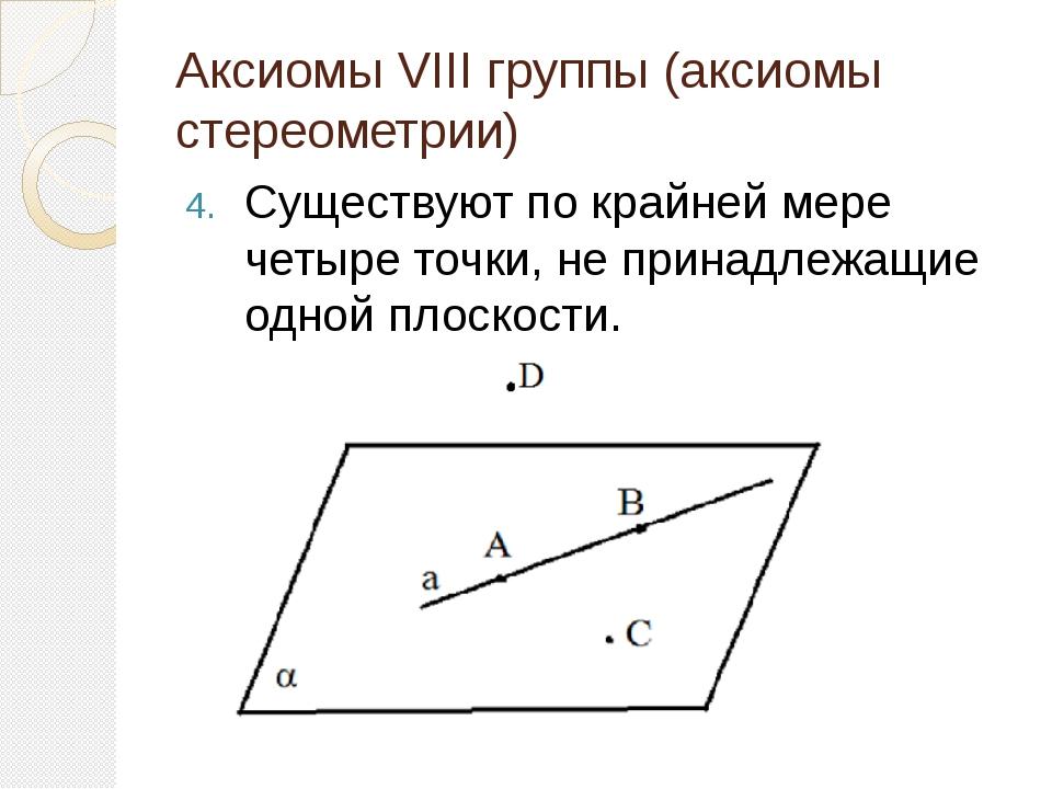 Аксиомы VIII группы (аксиомы стереометрии) Существуют по крайней мере четыре...