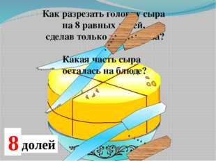 Как разрезать головку сыра на 8 равных долей, сделав только три разреза? Кака