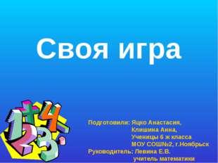 Своя игра Подготовили: Яцко Анастасия, Клишина Анна, Ученицы 6 ж класса МОУ С
