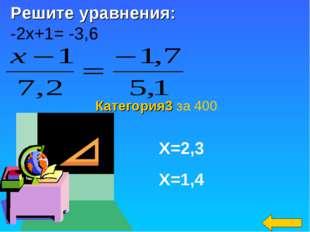 Категория3 за 400 Х=2,3 Х=1,4 Решите уравнения: -2х+1= -3,6