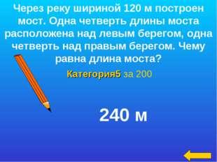 Категория5 за 200 Через реку шириной 120 м построен мост. Одна четверть длины