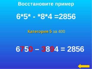Категория 5 за 400 Восстановите пример 6*5* - *8*4 =2856 6750 – 3894 = 2856