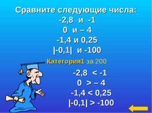 Категория1 за 200 -2,8 < -1 0 > – 4 -1,4 < 0,25 |-0,1| > -100 Сравните следую