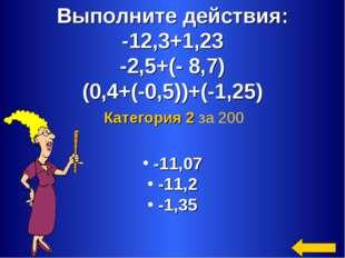 Выполните действия: -12,3+1,23 -2,5+(- 8,7) (0,4+(-0,5))+(-1,25) -11,07 -11,2