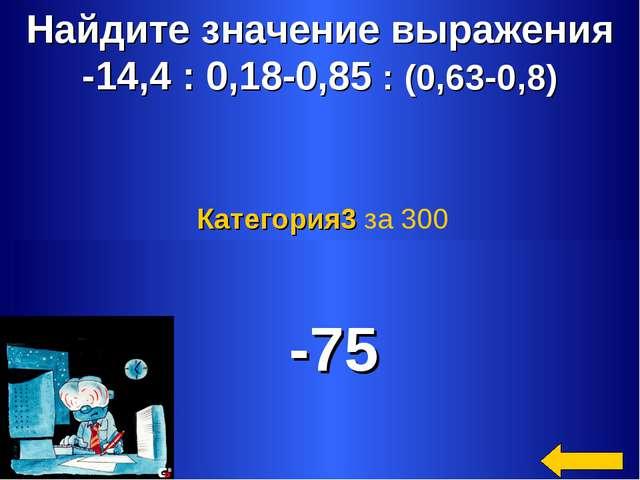 Найдите значение выражения -14,4 : 0,18-0,85 : (0,63-0,8) -75 Категория3 за 300