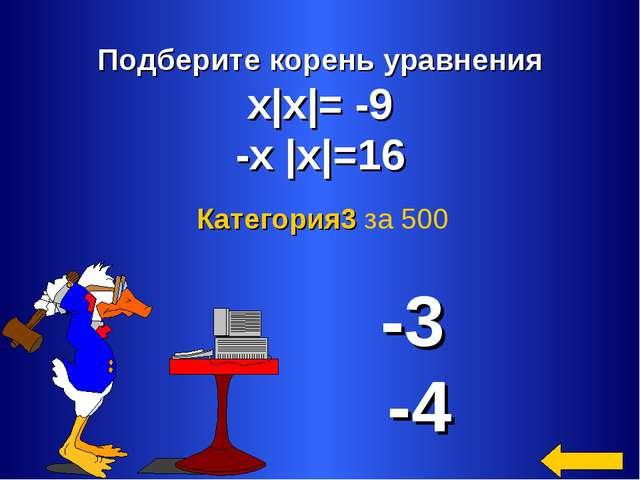 Подберите корень уравнения х|х|= -9 -х |х|=16 -3 -4 Категория3 за 500