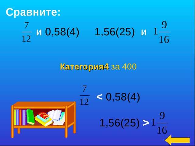 Категория4 за 400 Сравните: и 0,58(4) 1,56(25) и < 0,58(4) 1,56(25) >
