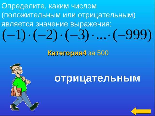 Категория4 за 500 Определите, каким числом (положительным или отрицательным)...