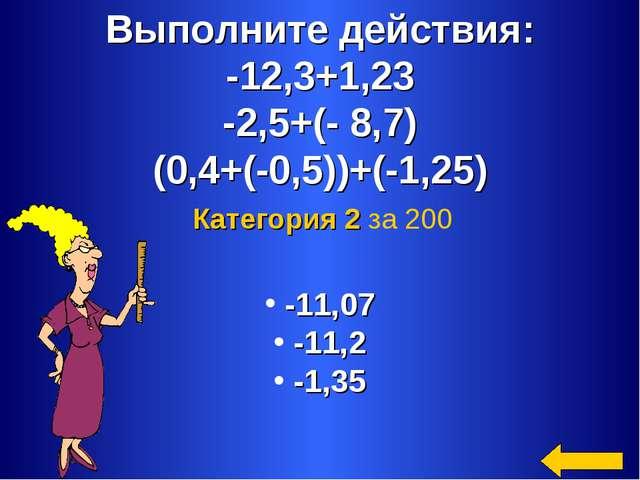 Выполните действия: -12,3+1,23 -2,5+(- 8,7) (0,4+(-0,5))+(-1,25) -11,07 -11,2...