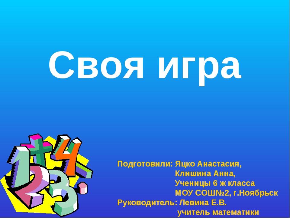 Своя игра Подготовили: Яцко Анастасия, Клишина Анна, Ученицы 6 ж класса МОУ С...