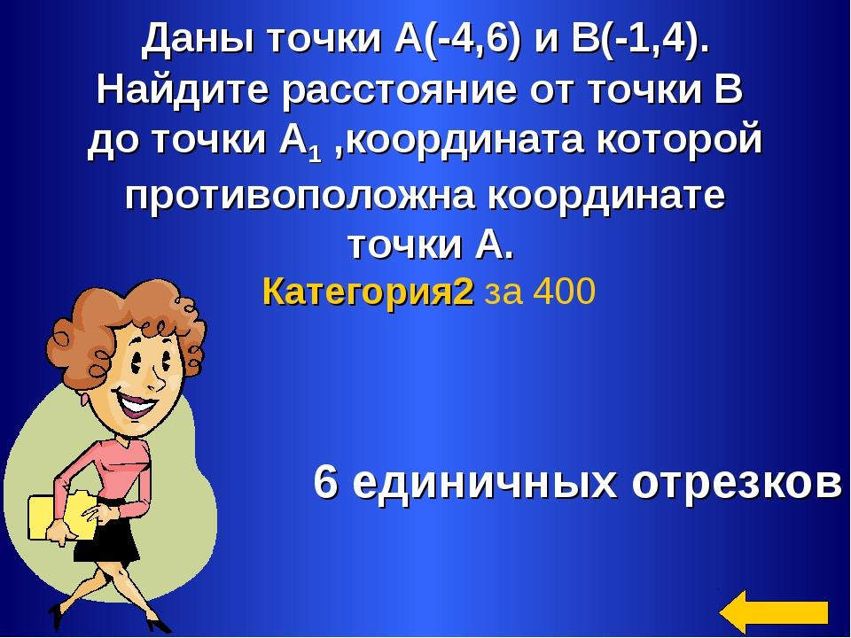 Даны точки А(-4,6) и В(-1,4). Найдите расстояние от точки В до точки А1 ,коо...