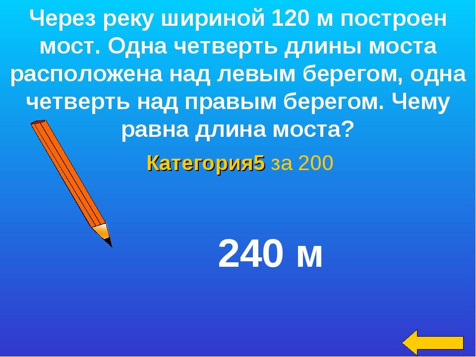 Категория5 за 200 Через реку шириной 120 м построен мост. Одна четверть длины...