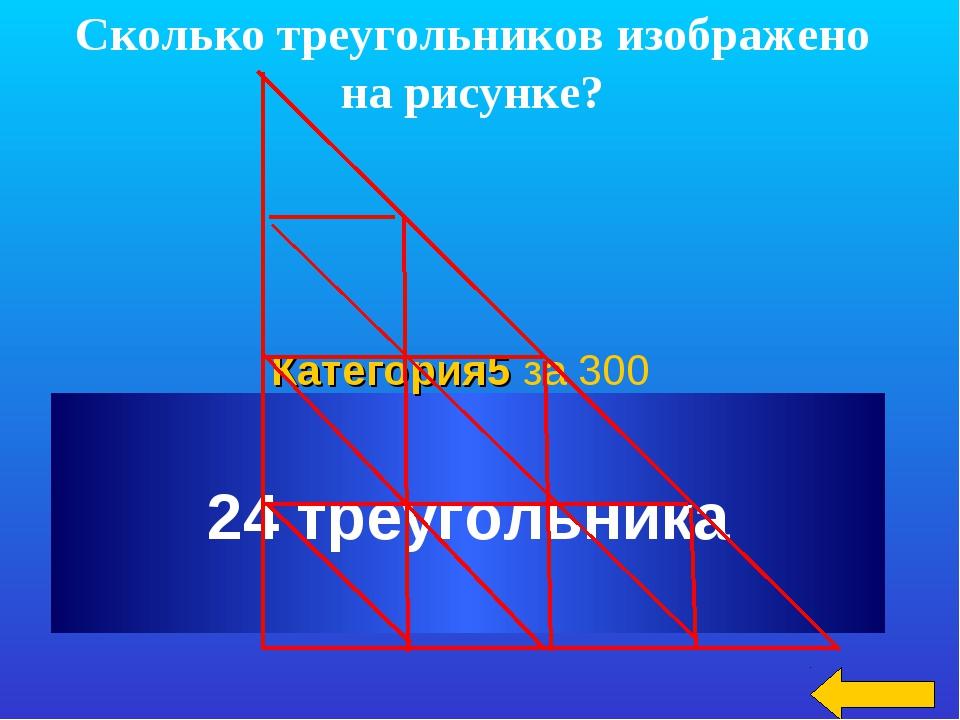 Сколько треугольников изображено на рисунке? 24 треугольника Категория5 за 300