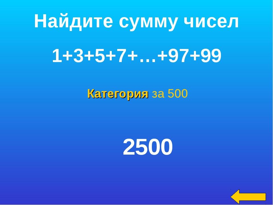 Категория за 500 Найдите сумму чисел 1+3+5+7+…+97+99 2500