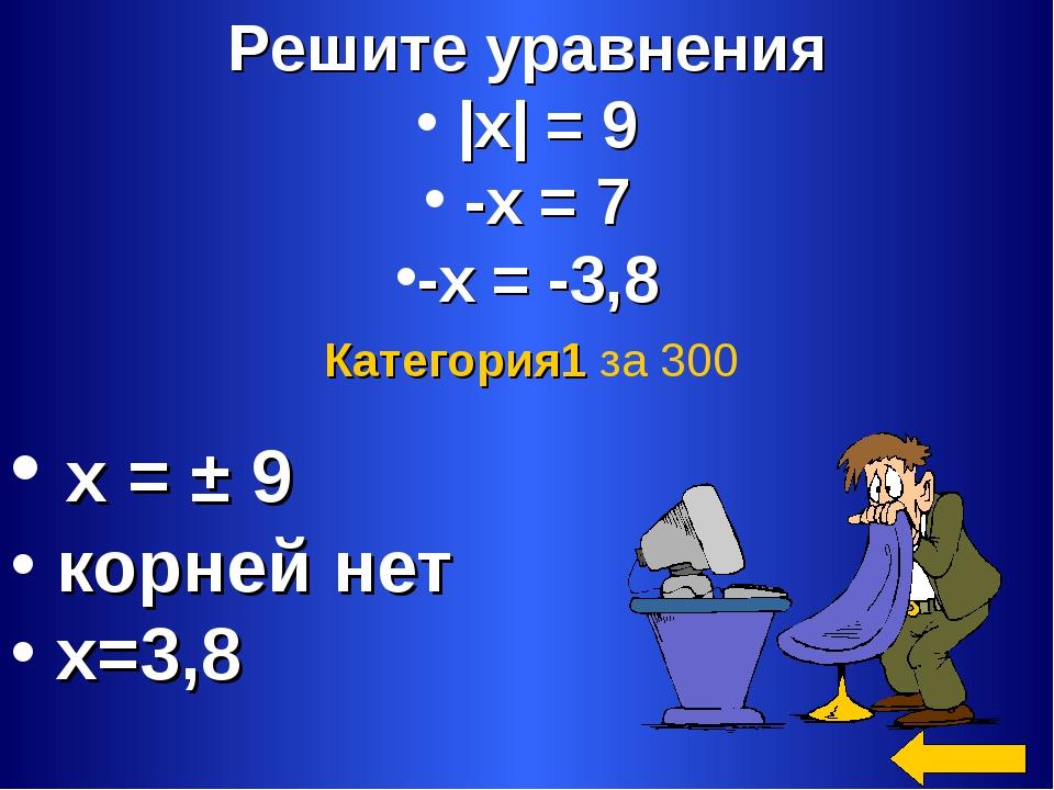 Решите уравнения |х| = 9 -х = 7 -х = -3,8 х = ± 9 корней нет х=3,8 Категория1...