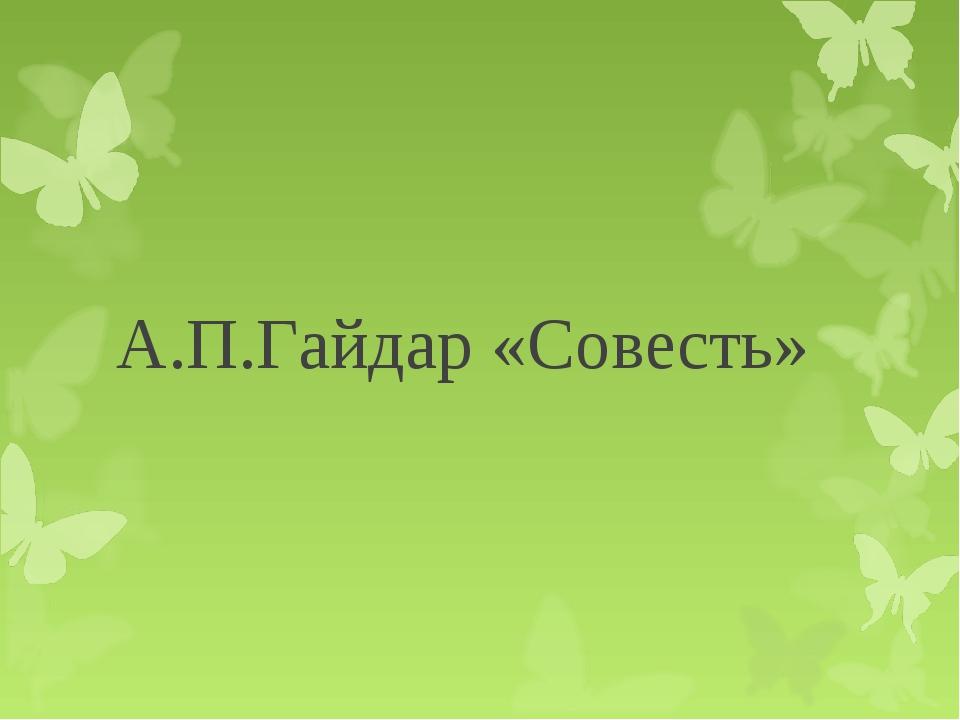 А.П.Гайдар «Совесть»