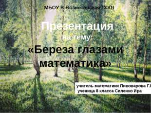 Презентация на тему: «Береза глазами математика» МБОУ В-Вознесенская СОШ учит