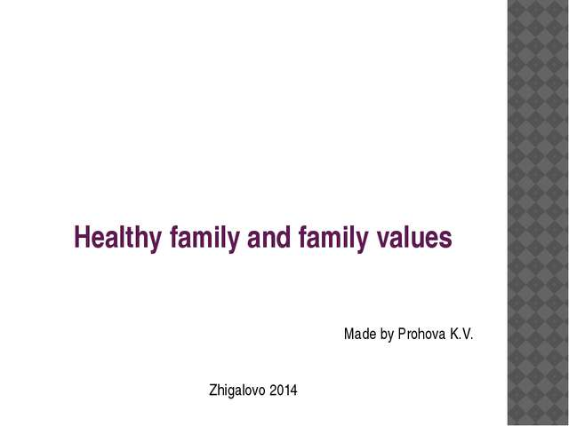 Healthy family and family values Made by Prohova K.V. Zhigalovo 2014