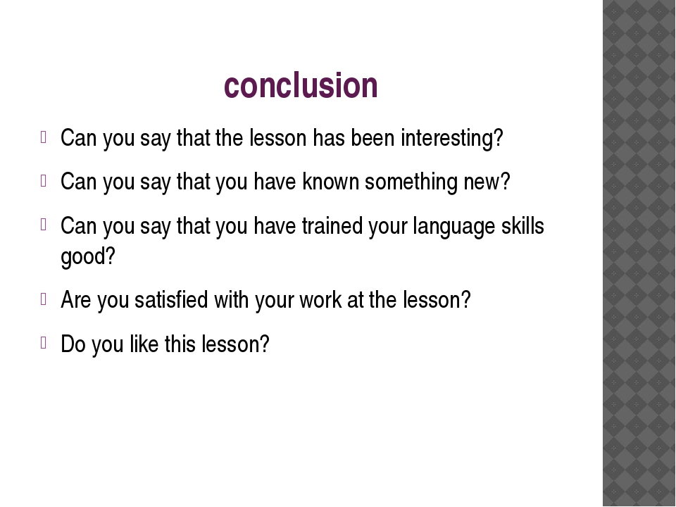 conclusion Can you say that the lesson has been interesting? Can you say that...
