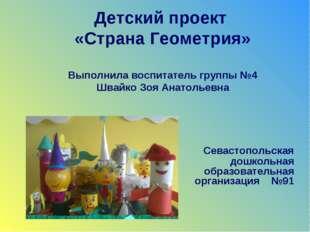 Детский проект «Страна Геометрия» Выполнила воспитатель группы №4 Швайко Зоя