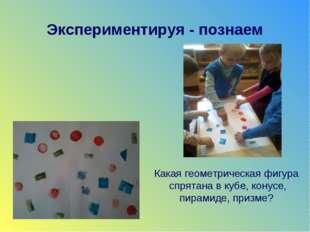 Экспериментируя - познаем Какая геометрическая фигура спрятана в кубе, конусе