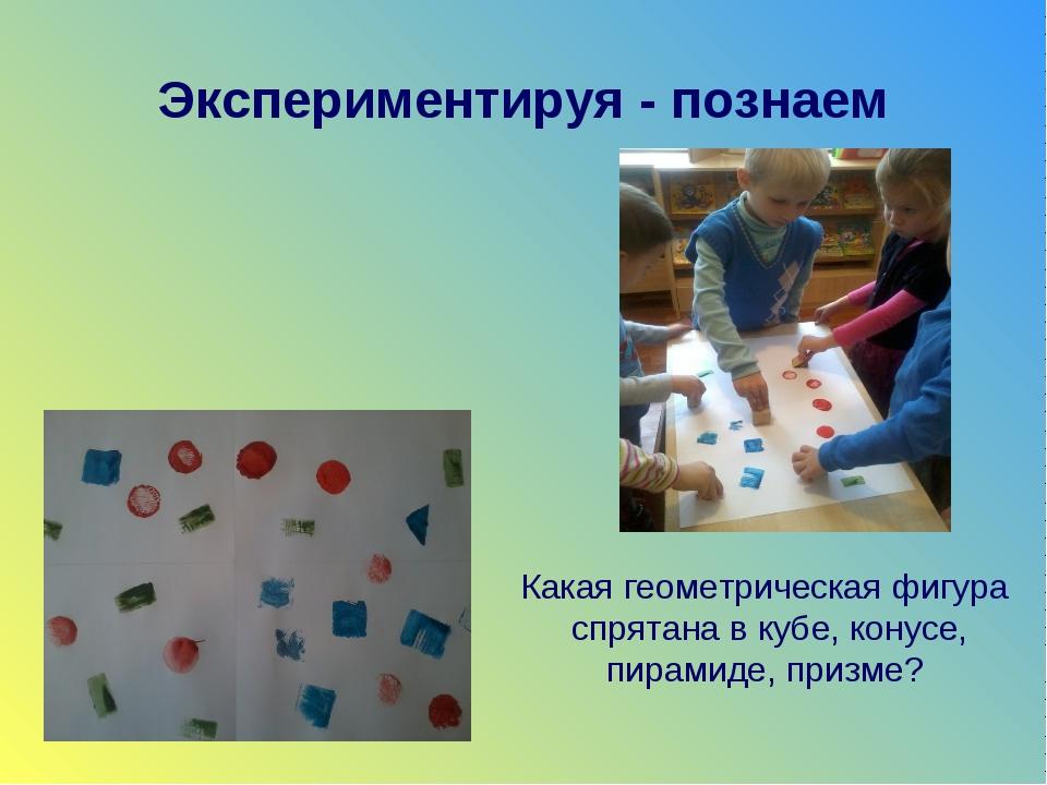 Экспериментируя - познаем Какая геометрическая фигура спрятана в кубе, конусе...