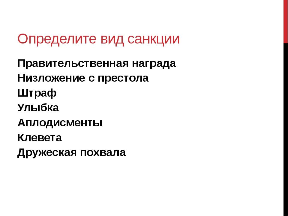 Определите вид санкции Правительственная награда Низложение с престола Штраф...