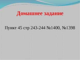 Домашнее задание Пункт 45 стр 243-244 №1400, №1398