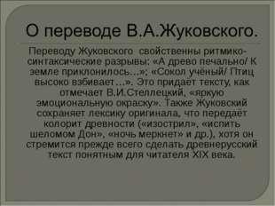 Переводу Жуковского свойственны ритмико- синтаксические разрывы: «А древо печ