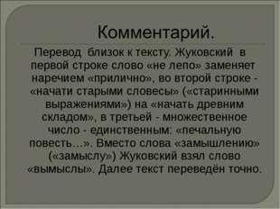 Перевод близок к тексту. Жуковский в первой строке слово «не лепо» заменяет н