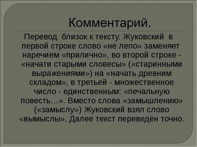 Перевод близок к тексту. Жуковский в первой строке слово «не лепо» заменяет н...
