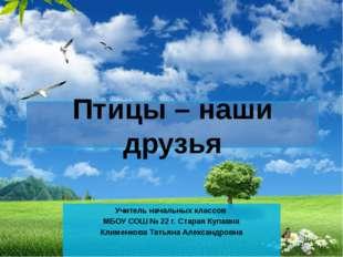 Птицы – наши друзья Учитель начальных классов МБОУ СОШ № 22 г. Старая Купавна