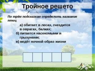 Тройное решето а) обитает в лесах, гнездится в оврагах, балках; б) питается н