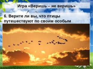 Игра «Веришь – не веришь» 6. Верите ли вы, что птицы путешествуют по своим ос